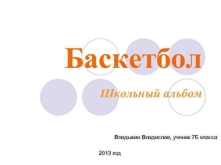 Баскетбол Школьный альбом Владыкин Владислав, ученик 7 Б класса 2013 год