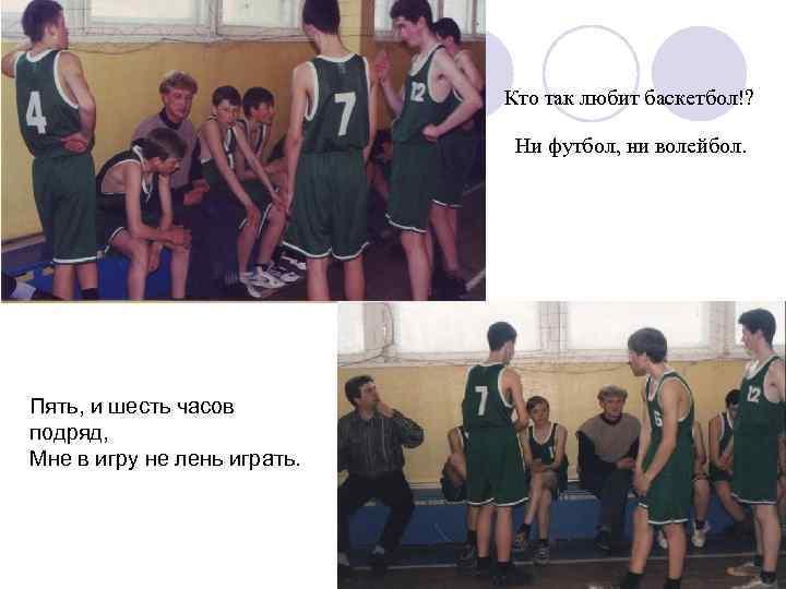 Кто так любит баскетбол!? Ни футбол, ни волейбол. Пять, и шесть часов подряд, Мне