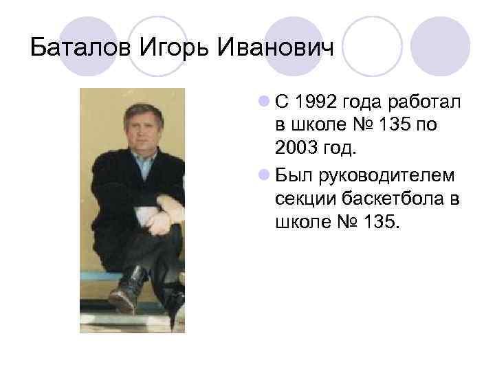 Баталов Игорь Иванович l С 1992 года работал в школе № 135 по 2003