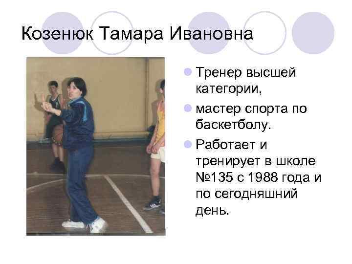 Козенюк Тамара Ивановна l Тренер высшей категории, l мастер спорта по баскетболу. l Работает