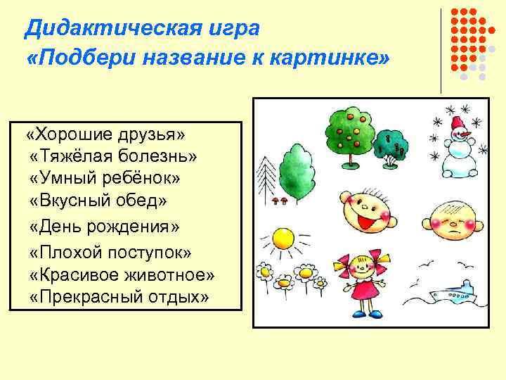 Дидактическая игра «Подбери название к картинке» «Хорошие друзья» «Тяжёлая болезнь» «Умный ребёнок» «Вкусный обед»