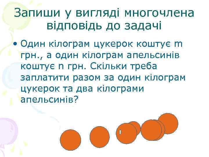 Запиши у вигляді многочлена відповідь до задачі • Один кілограм цукерок коштує m грн.