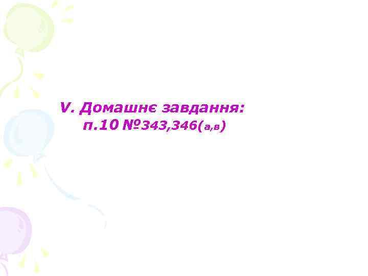 V. Домашнє завдання: п. 10 № 343, 346(а, в)