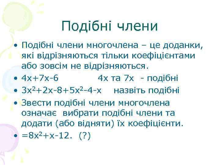 Подібні члени • Подібні члени многочлена – це доданки, які відрізняються тільки коефіцієнтами або