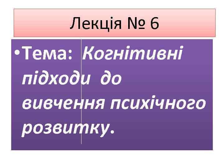 Лекція № 6 • Тема: Когнітивні підходи до вивчення психічного розвитку.