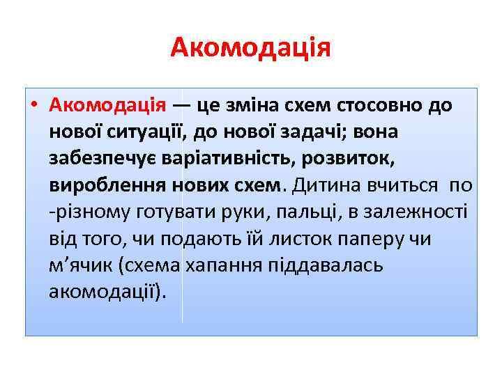 Акомодація • Акомодація — це зміна схем стосовно до нової ситуації, до нової задачі;