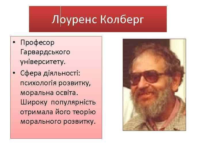Лоуренс Колберг • Професор Гарвардського університету. • Сфера діяльності: психологія розвитку, моральна освіта. Широку