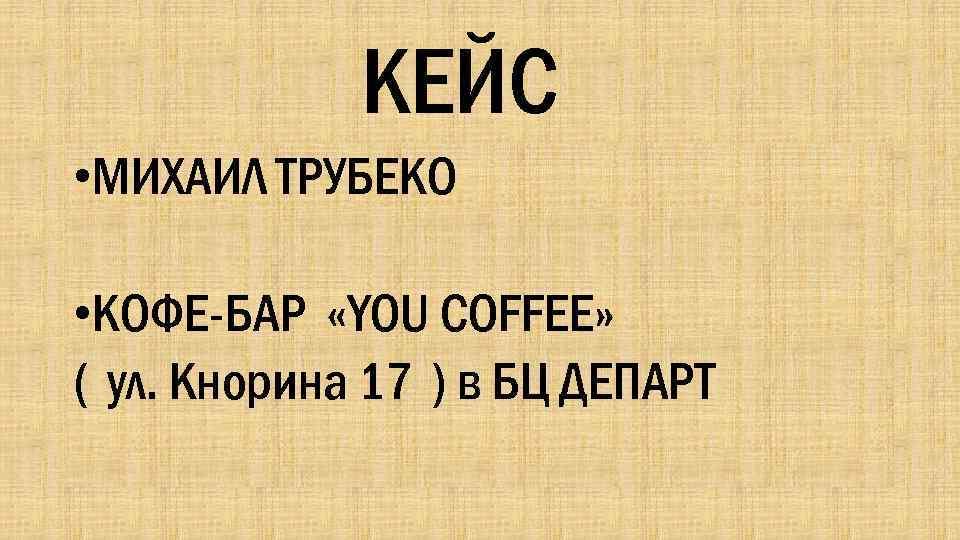 КЕЙС • МИХАИЛ ТРУБЕКО • КОФЕ-БАР «YOU COFFEE» ( ул. Кнорина 17 ) в