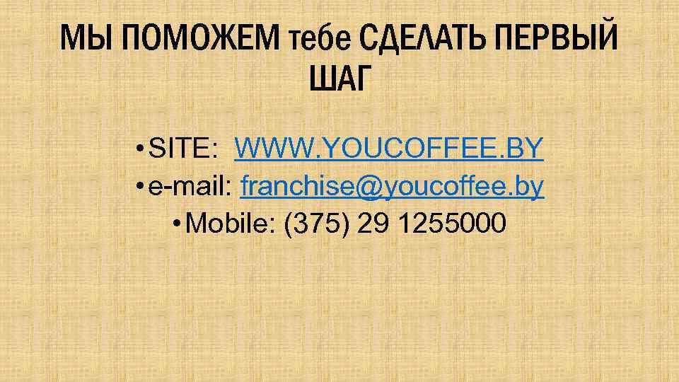МЫ ПОМОЖЕМ тебе СДЕЛАТЬ ПЕРВЫЙ ШАГ • SITE: WWW. YOUCOFFEE. BY • e-mail: franchise@youcoffee.