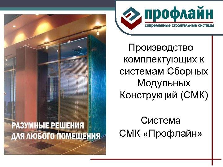 Производство комплектующих к системам Сборных Модульных Конструкций (СМК) Система СМК «Профлайн»