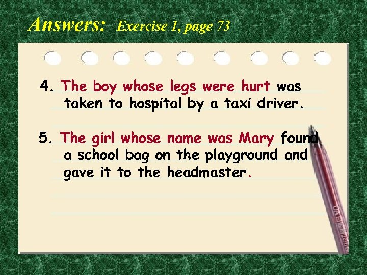 Answers: Exercise 1, page 73 4. The boy whose legs were hurt was taken