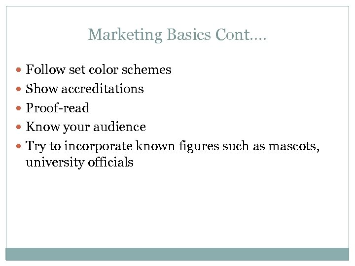 Marketing Basics Cont…. Follow set color schemes Show accreditations Proof-read Know your audience Try
