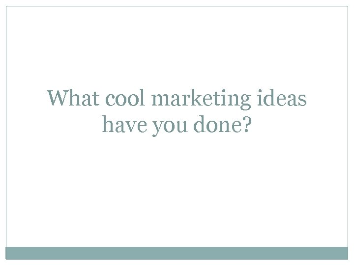 What cool marketing ideas have you done?
