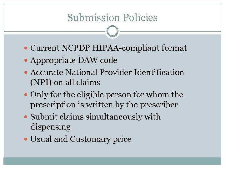 Submission Policies Current NCPDP HIPAA-compliant format Appropriate DAW code Accurate National Provider Identification (NPI)