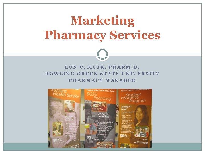 Marketing Pharmacy Services LON C. MUIR, PHARM. D. BOWLING GREEN STATE UNIVERSITY PHARMACY MANAGER