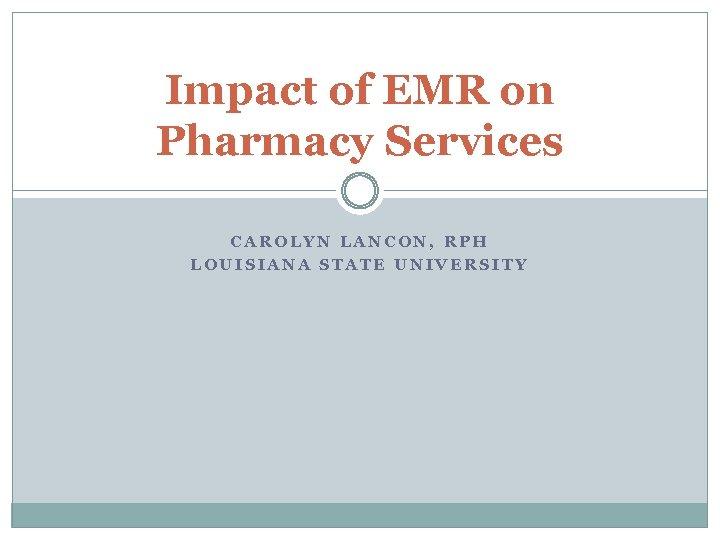 Impact of EMR on Pharmacy Services CAROLYN LANCON, RPH LOUISIANA STATE UNIVERSITY