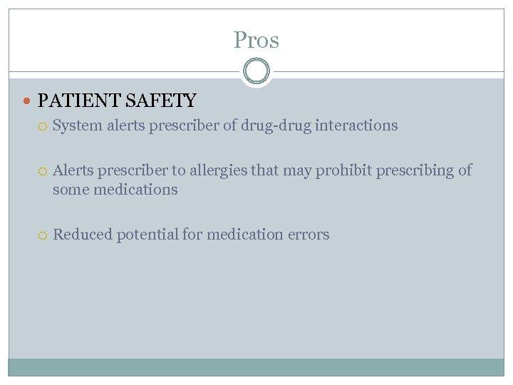 Pros PATIENT SAFETY System alerts prescriber of drug-drug interactions Alerts prescriber to allergies that