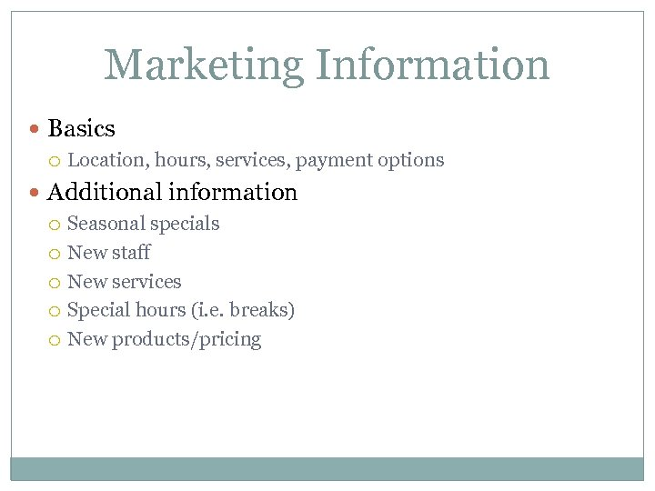 Marketing Information Basics Location, hours, services, payment options Additional information Seasonal specials New staff