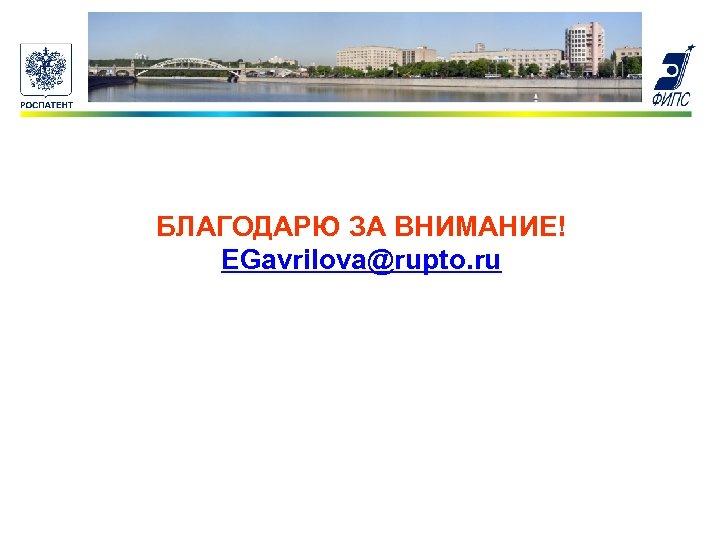 БЛАГОДАРЮ ЗА ВНИМАНИЕ! EGavrilova@rupto. ru