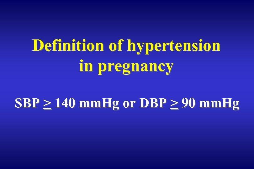 Definition of hypertension in pregnancy SBP > 140 mm. Hg or DBP > 90
