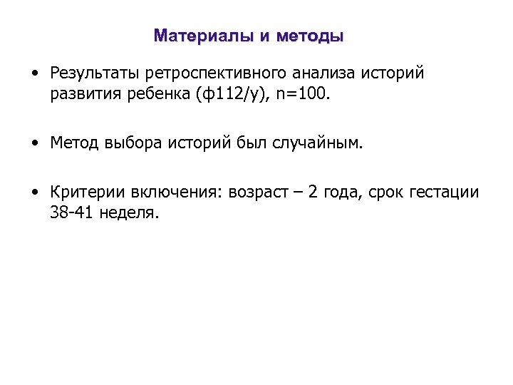 Материалы и методы • Результаты ретроспективного анализа историй развития ребенка (ф112/у), n=100. • Метод