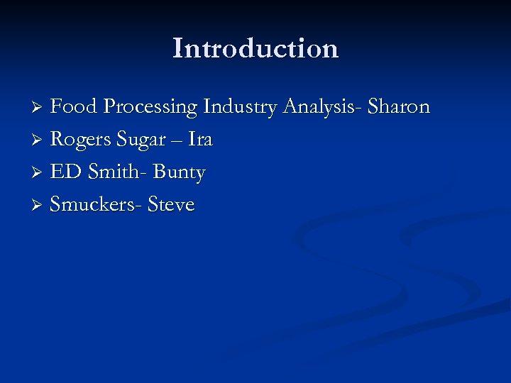 Introduction Food Processing Industry Analysis- Sharon Ø Rogers Sugar – Ira Ø ED Smith-