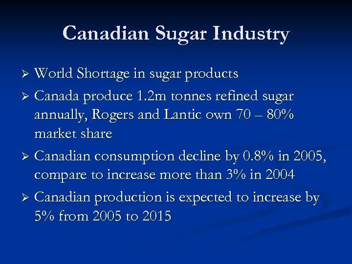 Canadian Sugar Industry World Shortage in sugar products Ø Canada produce 1. 2 m