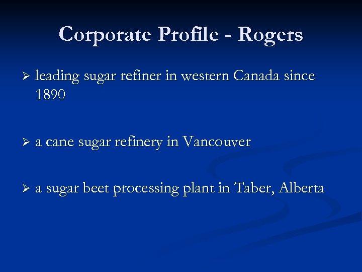 Corporate Profile - Rogers Ø leading sugar refiner in western Canada since 1890 Ø