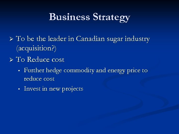 Business Strategy To be the leader in Canadian sugar industry (acquisition? ) Ø To