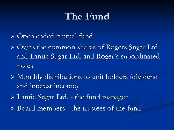 The Fund Open ended mutual fund Ø Owns the common shares of Rogers Sugar