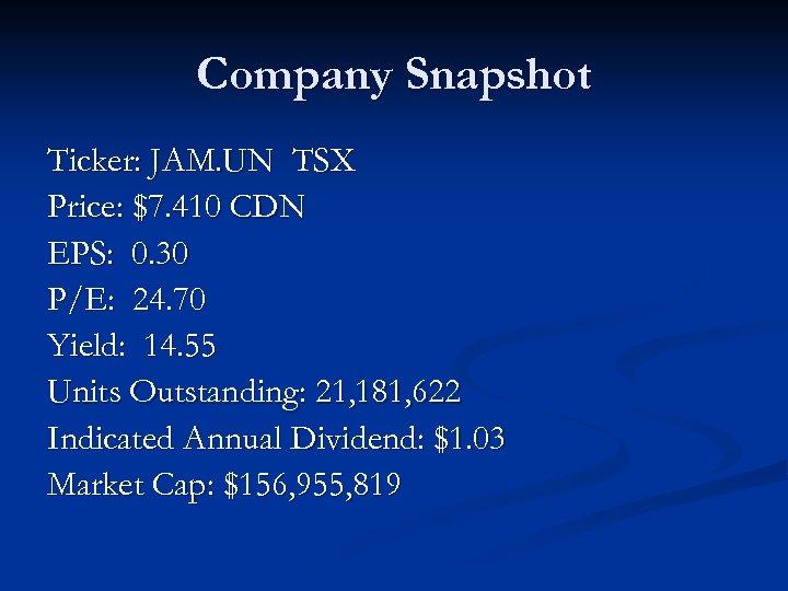 Company Snapshot Ticker: JAM. UN TSX Price: $7. 410 CDN EPS: 0. 30 P/E: