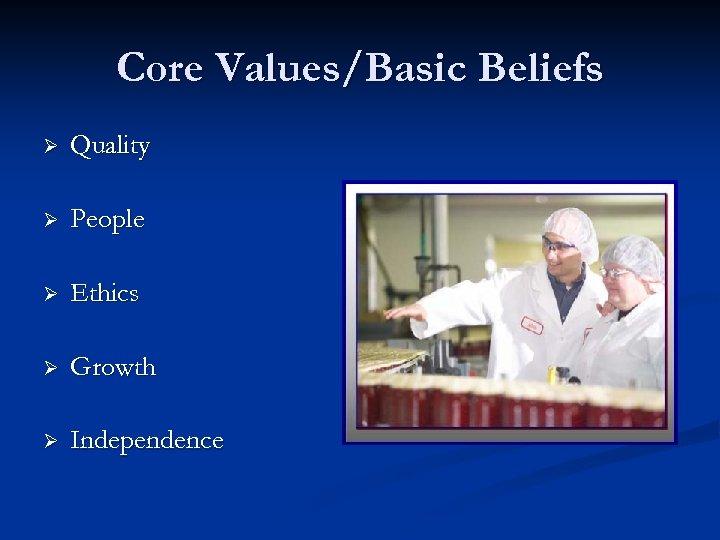 Core Values/Basic Beliefs Ø Quality Ø People Ø Ethics Ø Growth Ø Independence