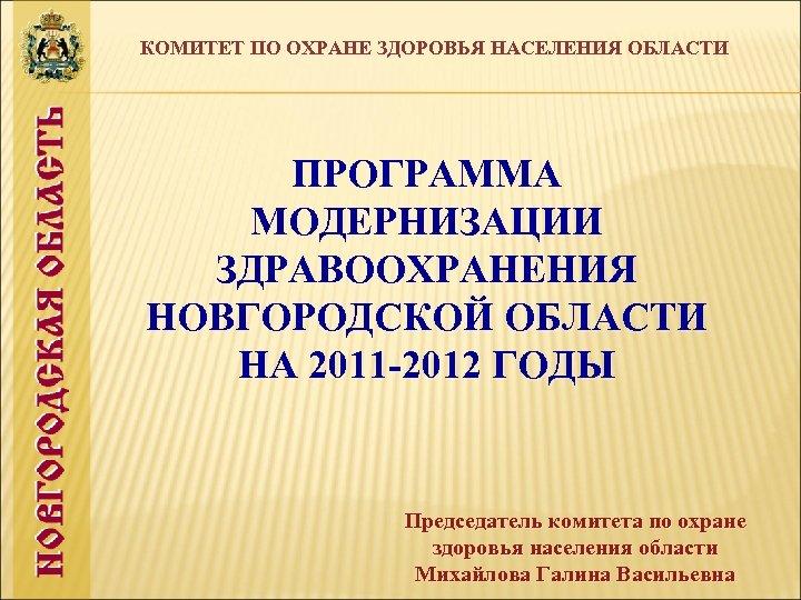 КОМИТЕТ ПО ОХРАНЕ ЗДОРОВЬЯ НАСЕЛЕНИЯ ОБЛАСТИ ПРОГРАММА МОДЕРНИЗАЦИИ ЗДРАВООХРАНЕНИЯ НОВГОРОДСКОЙ ОБЛАСТИ НА 2011 -2012