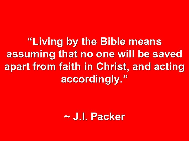 """Living by the Bible means assuming that no one will be saved apart from"
