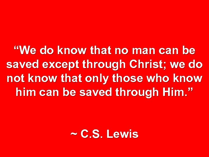 """We do know that no man can be saved except through Christ; we do"