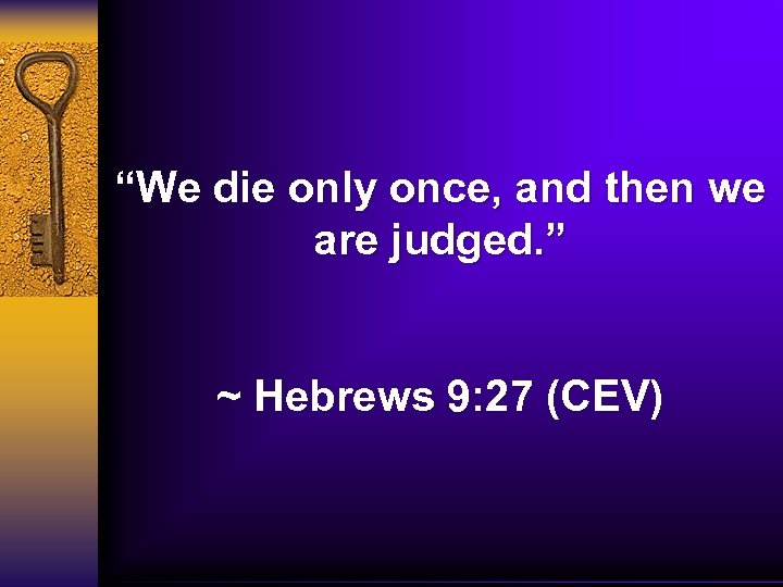 """We die only once, and then we are judged. "" ~ Hebrews 9: 27"