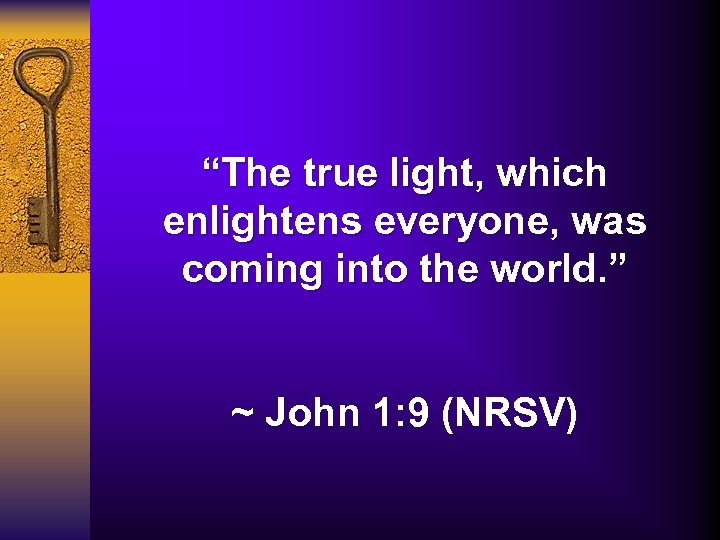 """The true light, which enlightens everyone, was coming into the world. "" ~ John"