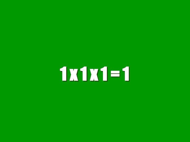 1 x 1 x 1=1