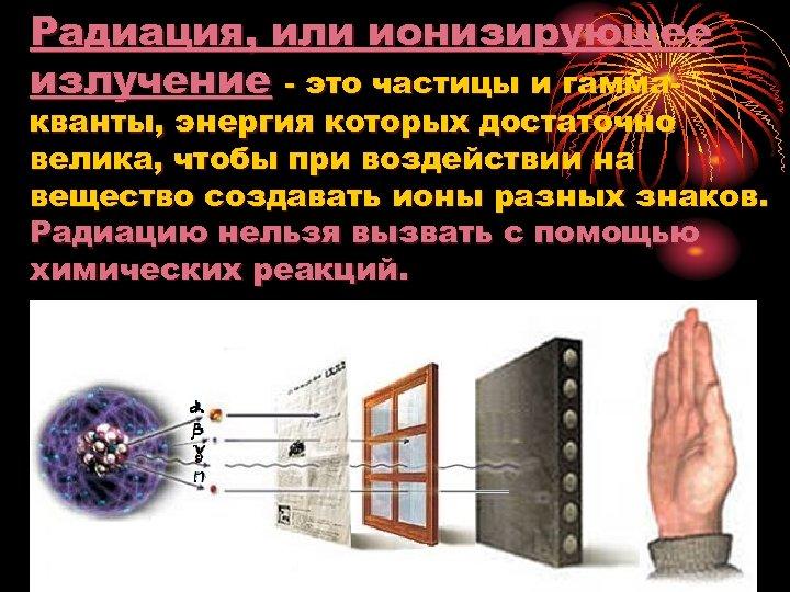 Радиация, или ионизирующее излучение это частицы и гамма кванты, энергия которых достаточно велика, чтобы
