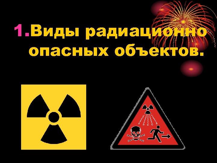 1. Виды радиационно опасных объектов.