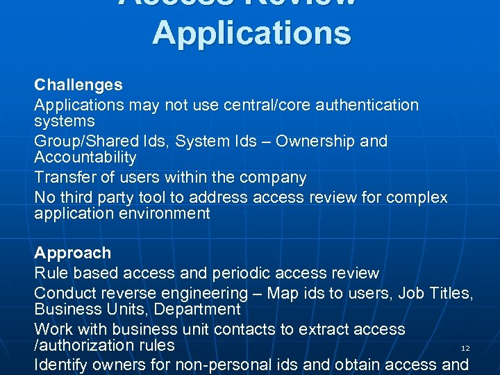 Access Review – Applications Challenges Applications may not use central/core authentication systems Group/Shared Ids,