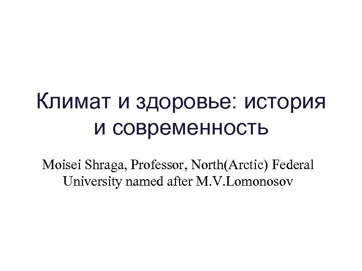 Климат и здоровье: история и современность Moisei Shraga, Professor, North(Arctic) Federal University named after