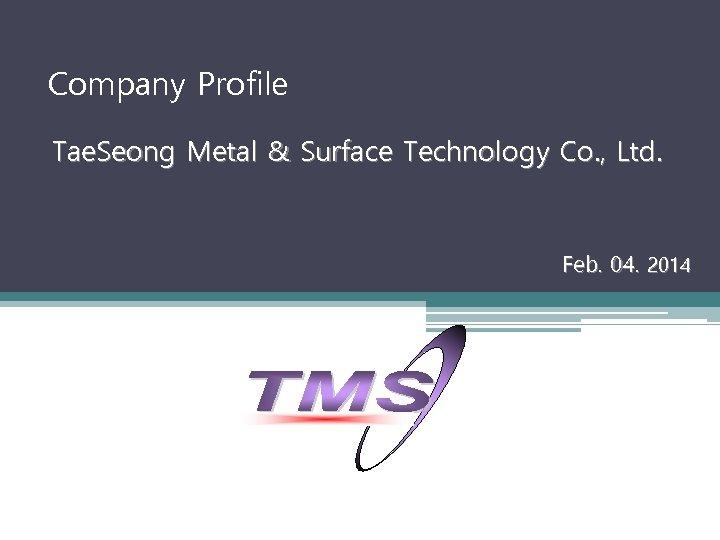 Company Profile Tae. Seong Metal & Surface Technology Co. , Ltd. Feb. 04. 2014