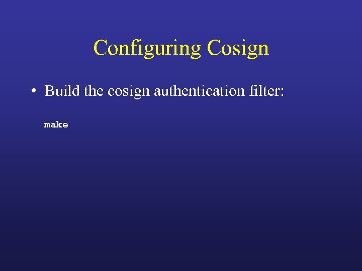 Configuring Cosign • Build the cosign authentication filter: make