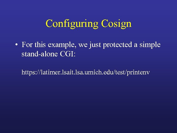 Configuring Cosign • For this example, we just protected a simple stand-alone CGI: https: