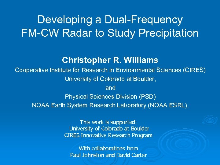 Developing a Dual-Frequency FM-CW Radar to Study Precipitation Christopher R. Williams Cooperative Institute for
