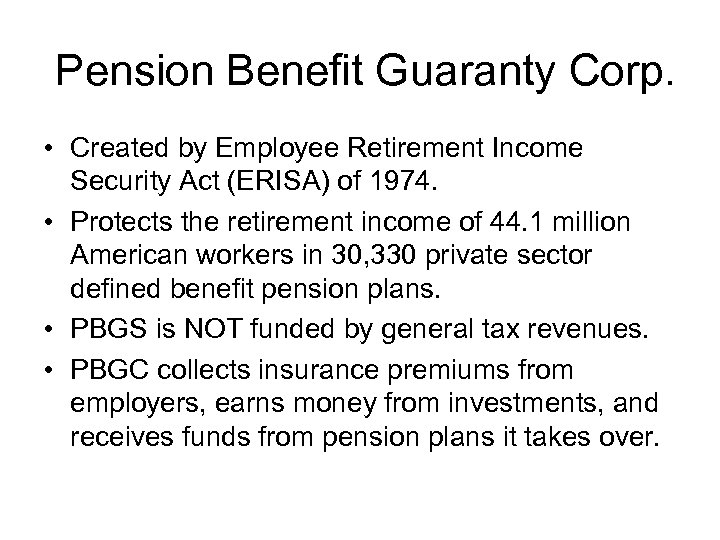 Pension Benefit Guaranty Corp. • Created by Employee Retirement Income Security Act (ERISA) of