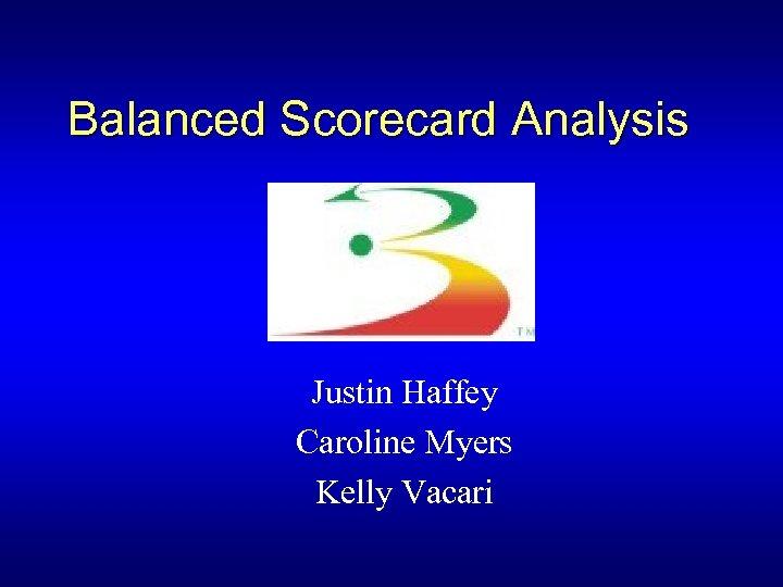 Balanced Scorecard Analysis Justin Haffey Caroline Myers Kelly Vacari