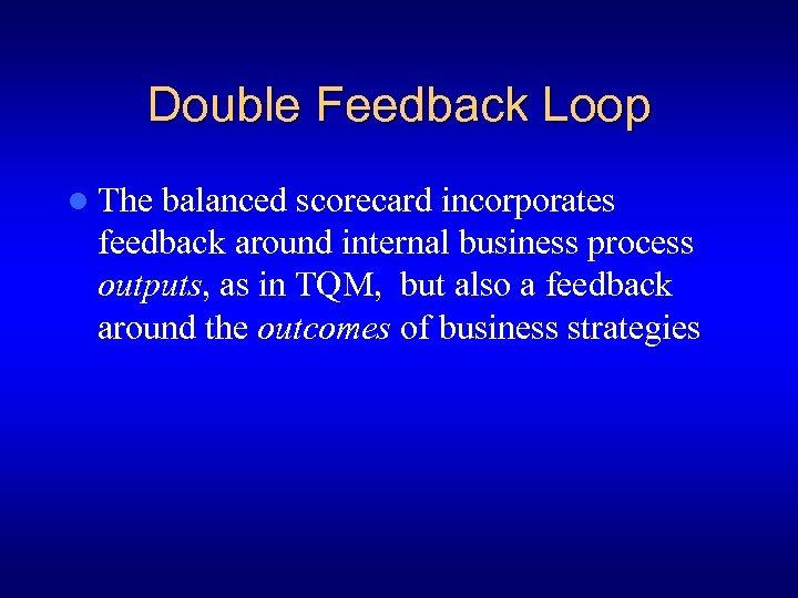 Double Feedback Loop l The balanced scorecard incorporates feedback around internal business process outputs,