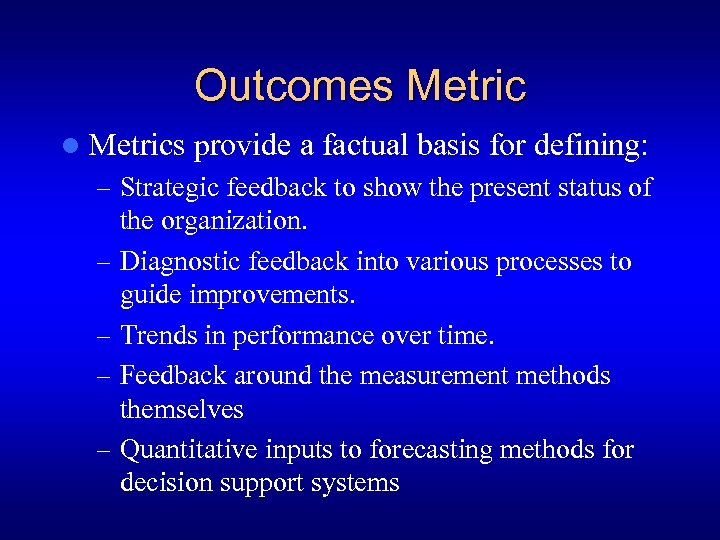 Outcomes Metric l Metrics provide a factual basis for defining: – Strategic feedback to